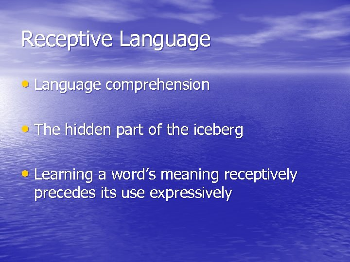 Receptive Language • Language comprehension • The hidden part of the iceberg • Learning