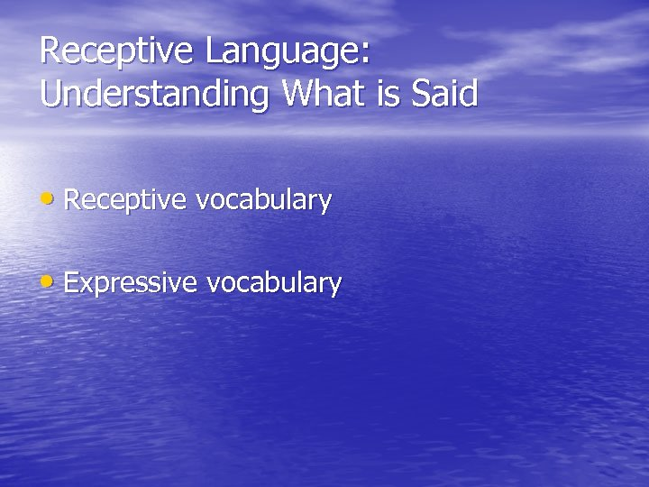 Receptive Language: Understanding What is Said • Receptive vocabulary • Expressive vocabulary