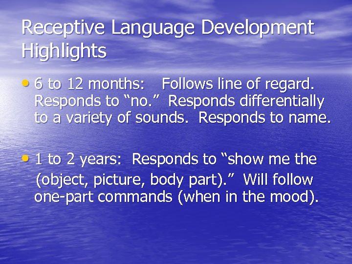 Receptive Language Development Highlights • 6 to 12 months: Follows line of regard. Responds