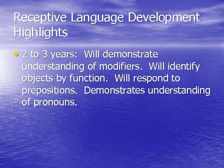 Receptive Language Development Highlights • 2 to 3 years: Will demonstrate understanding of modifiers.