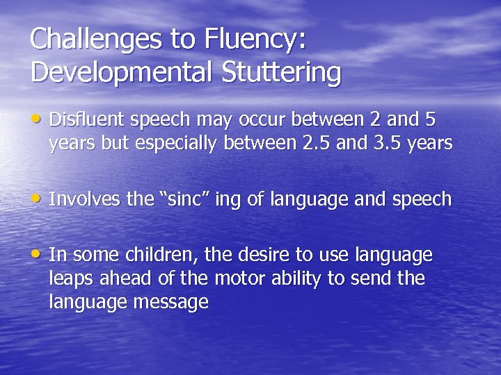 Challenges to Fluency: Developmental Stuttering • Disfluent speech may occur between 2 and 5