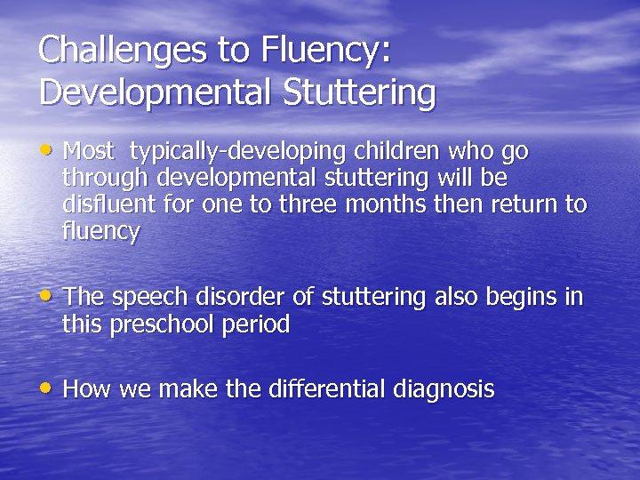 Challenges to Fluency: Developmental Stuttering • Most typically-developing children who go through developmental stuttering