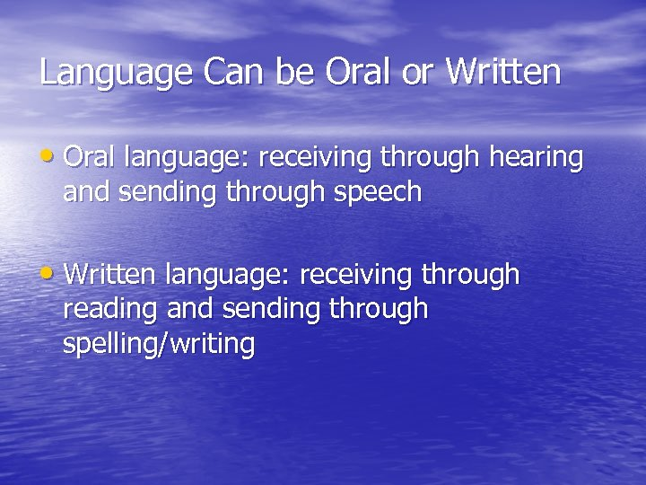 Language Can be Oral or Written • Oral language: receiving through hearing and sending