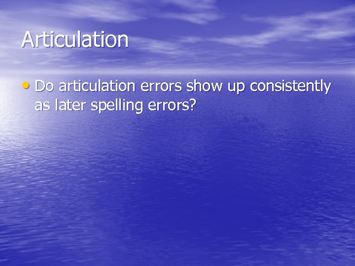Articulation • Do articulation errors show up consistently as later spelling errors?