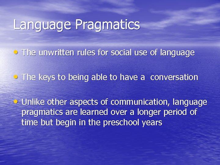 Language Pragmatics • The unwritten rules for social use of language • The keys