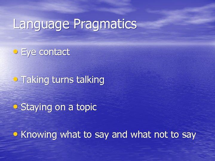Language Pragmatics • Eye contact • Taking turns talking • Staying on a topic