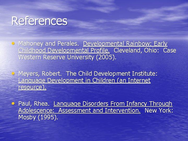References • Mahoney and Perales. Developmental Rainbow: Early Childhood Developmental Profile. Cleveland, Ohio: Case