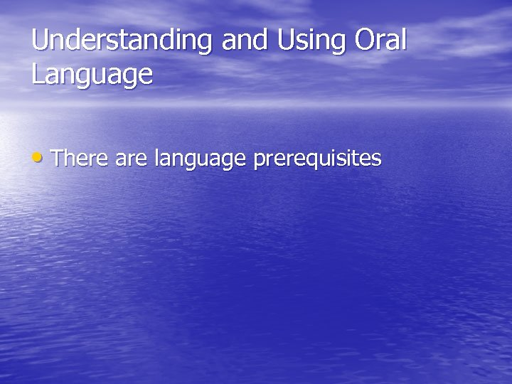 Understanding and Using Oral Language • There are language prerequisites