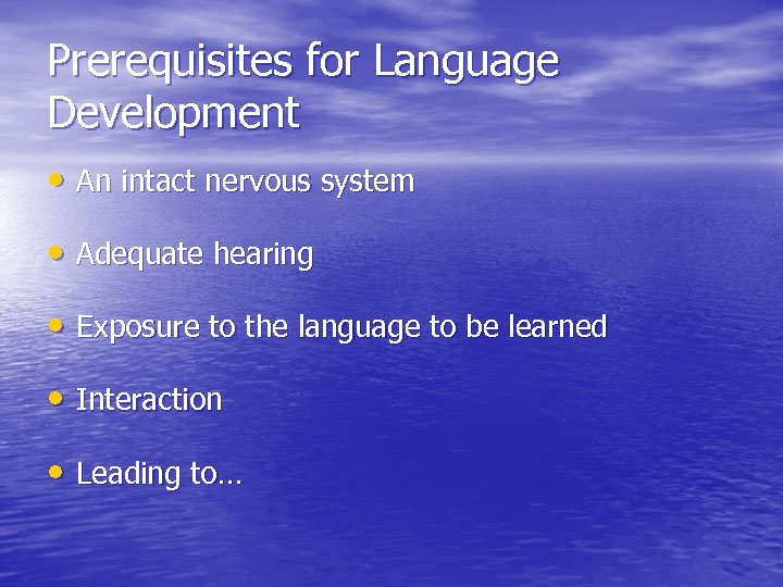 Prerequisites for Language Development • An intact nervous system • Adequate hearing • Exposure