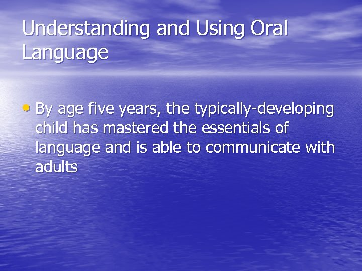 Understanding and Using Oral Language • By age five years, the typically-developing child has