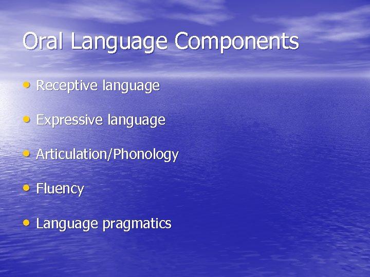 Oral Language Components • Receptive language • Expressive language • Articulation/Phonology • Fluency •