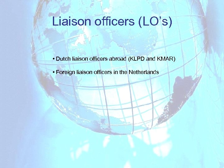 Liaison officers (LO's) • Dutch liaison officers abroad (KLPD and KMAR) • Foreign liaison