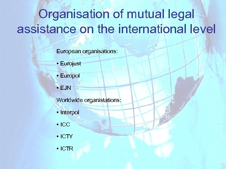 Organisation of mutual legal assistance on the international level European organisations: • Eurojust •