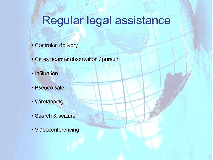 Regular legal assistance • Controled delivery • Cross boarder observation / pursuit • Infiltration