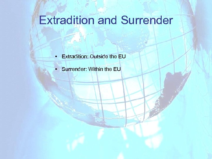 Extradition and Surrender • Extradition: Outside the EU • Surrender: Within the EU