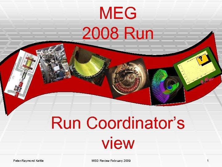 MEG 2008 Run x E Ma E e/ Run Coordinator's view Peter-Raymond Kettle MEG
