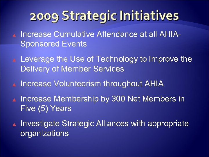 2009 Strategic Initiatives ▲ Increase Cumulative Attendance at all AHIASponsored Events ▲ Leverage the