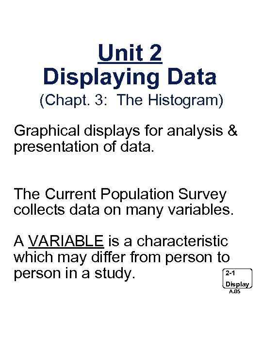 Unit 2 Displaying Data (Chapt. 3: The Histogram) Graphical displays for analysis & presentation