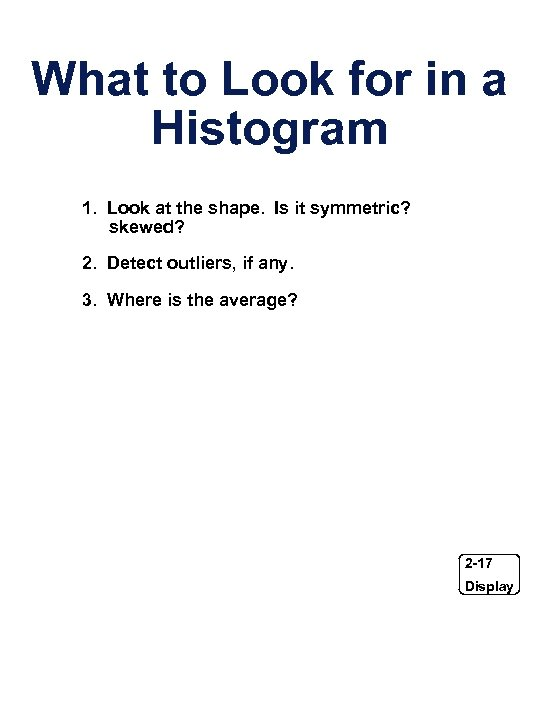What to Look for in a Histogram 1. Look at the shape. Is it