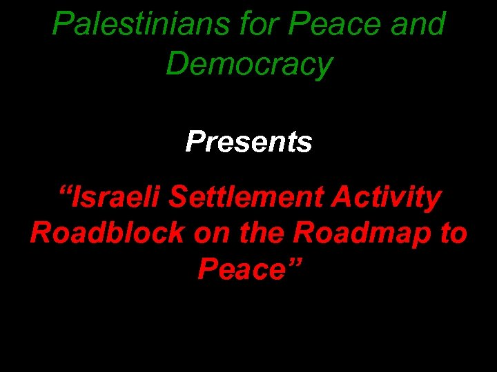 "Palestinians for Peace and Democracy Presents ""Israeli Settlement Activity Roadblock on the Roadmap to"