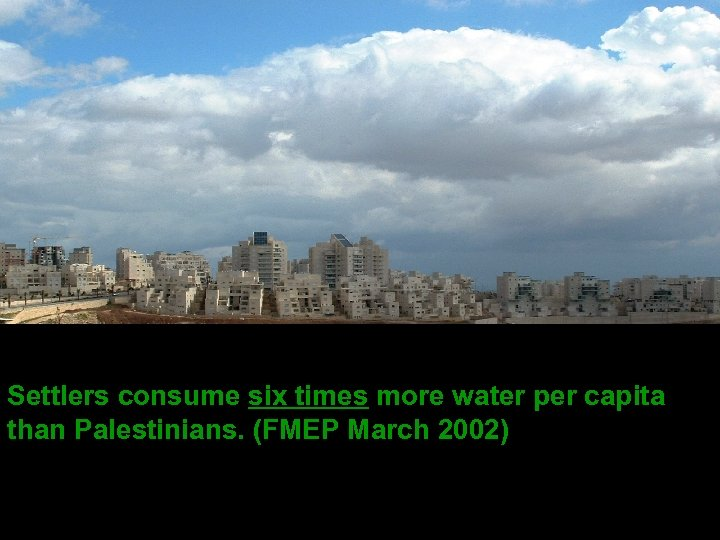 Settlers consume six times more water per capita than Palestinians. (FMEP March 2002)