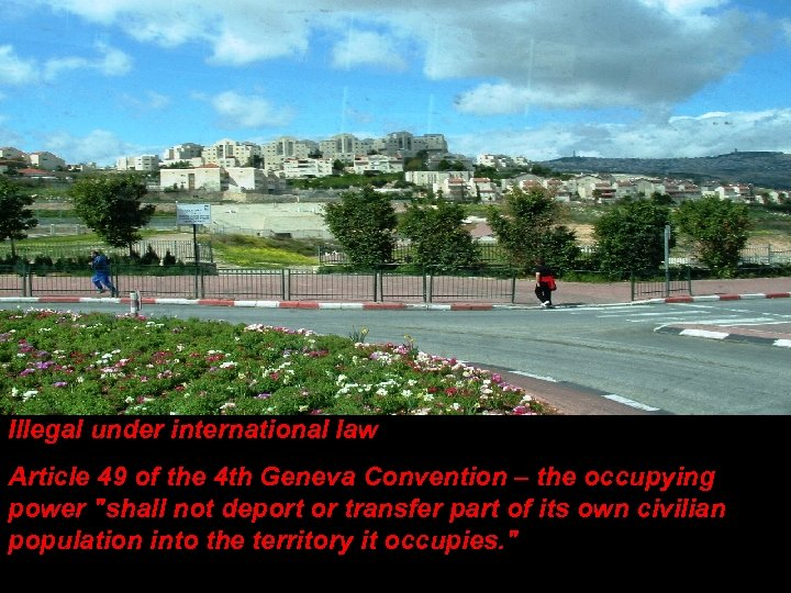 Illegal under international law Article 49 of the 4 th Geneva Convention – the