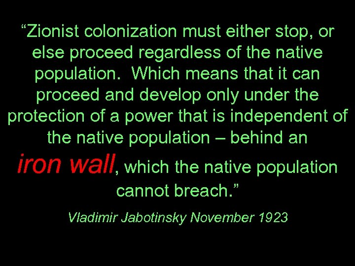 """Zionist colonization must either stop, or else proceed regardless of the native population. Which"