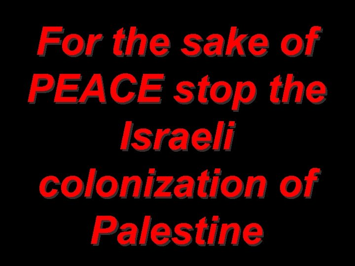 For the sake of PEACE stop the Israeli colonization of Palestine