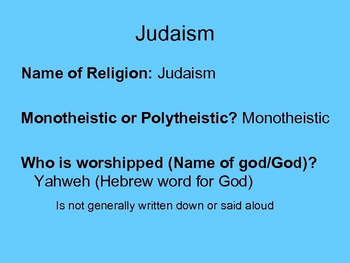 Judaism Name of Religion: Judaism Monotheistic or Polytheistic? Monotheistic Who is worshipped (Name of
