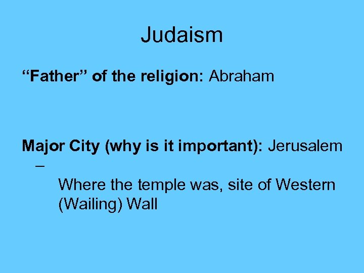 "Judaism ""Father"" of the religion: Abraham Major City (why is it important): Jerusalem –"