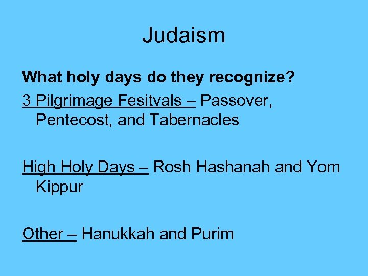 Judaism What holy days do they recognize? 3 Pilgrimage Fesitvals – Passover, Pentecost, and
