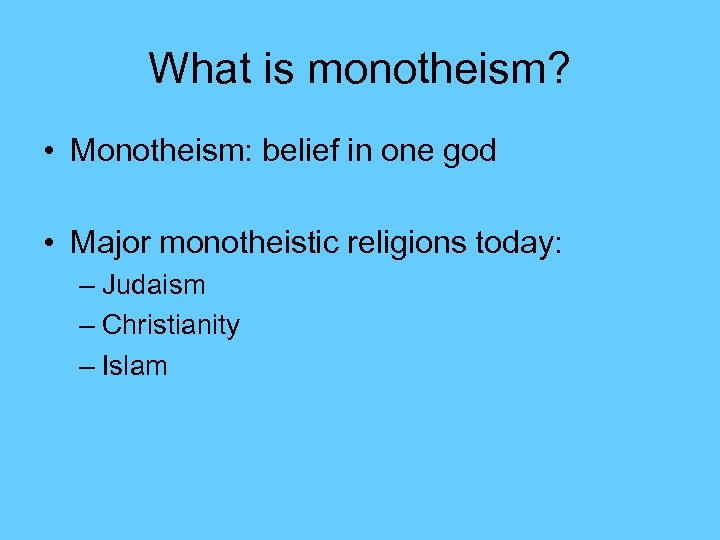 What is monotheism? • Monotheism: belief in one god • Major monotheistic religions today: