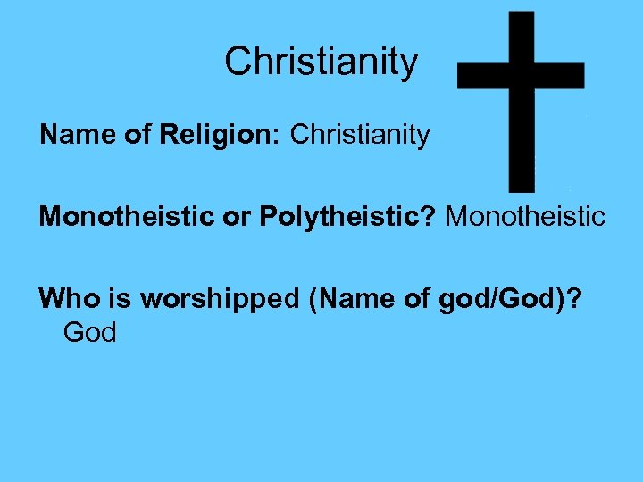 Christianity Name of Religion: Christianity Monotheistic or Polytheistic? Monotheistic Who is worshipped (Name of