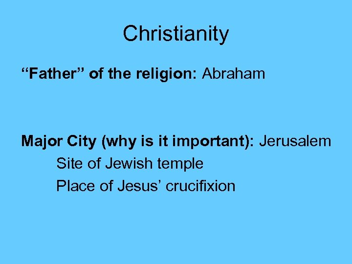 "Christianity ""Father"" of the religion: Abraham Major City (why is it important): Jerusalem Site"