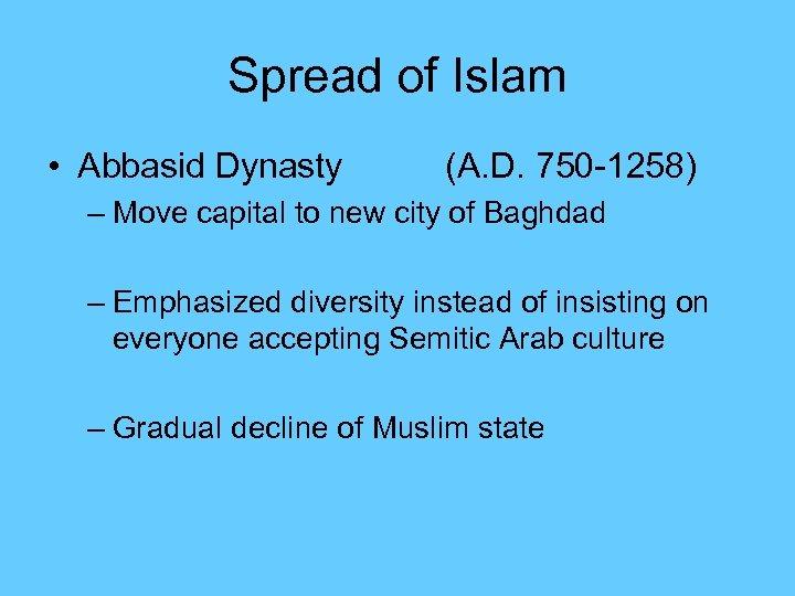 Spread of Islam • Abbasid Dynasty (A. D. 750 -1258) – Move capital to