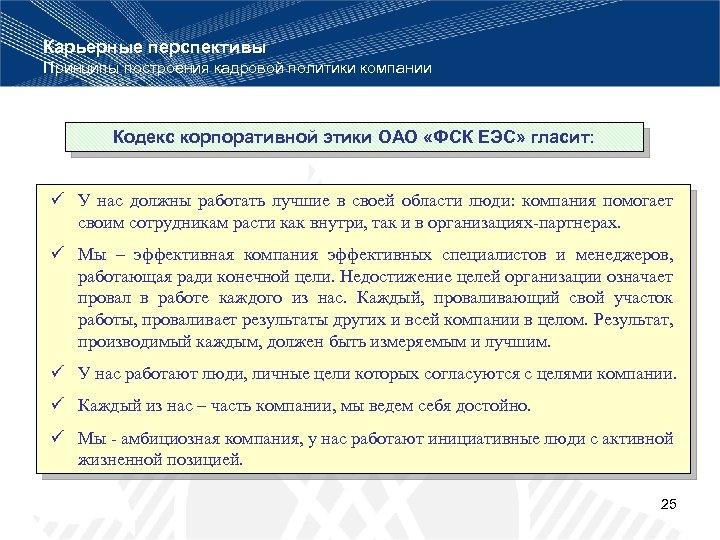 Карьерные перспективы Принципы построения кадровой политики компании Кодекс корпоративной этики ОАО «ФСК ЕЭС» гласит: