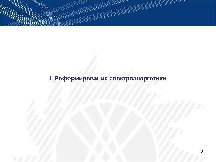 I. Реформирование электроэнергетики 3