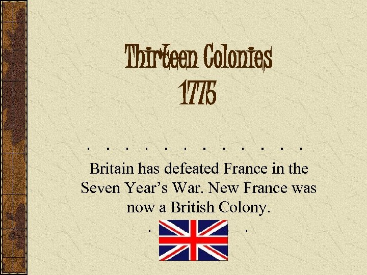 Thirteen Colonies 1775 Britain has defeated France in the Seven Year's War. New France
