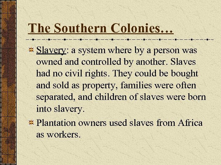 The Southern Colonies… Slavery: a system where by a person was owned and controlled