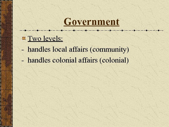 Government Two levels: - handles local affairs (community) - handles colonial affairs (colonial)