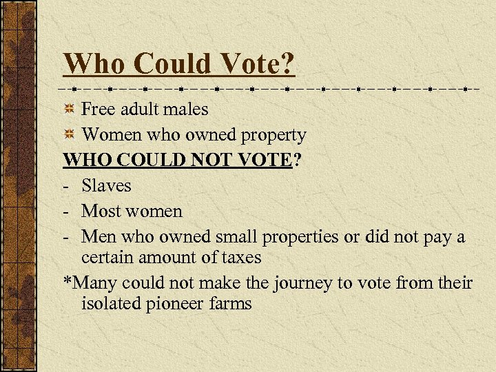 Who Could Vote? Free adult males Women who owned property WHO COULD NOT VOTE?