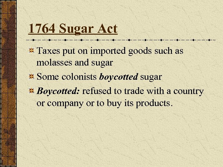 1764 Sugar Act Taxes put on imported goods such as molasses and sugar Some