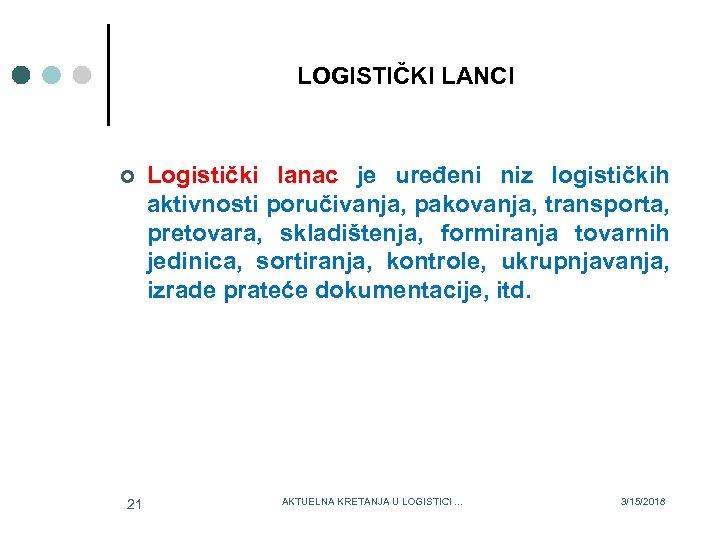 LOGISTIČKI LANCI ¢ 21 Logistički lanac je uređeni niz logističkih aktivnosti poručivanja, pakovanja, transporta,