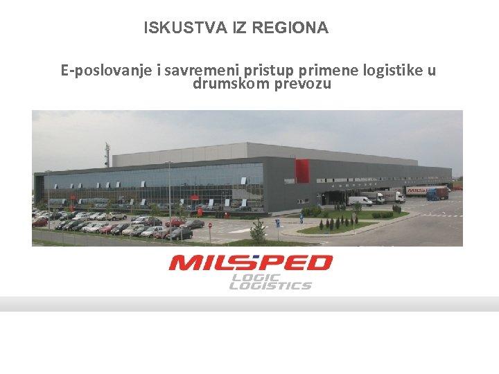 ISKUSTVA IZ REGIONA E-poslovanje i savremeni pristup primene logistike u drumskom prevozu