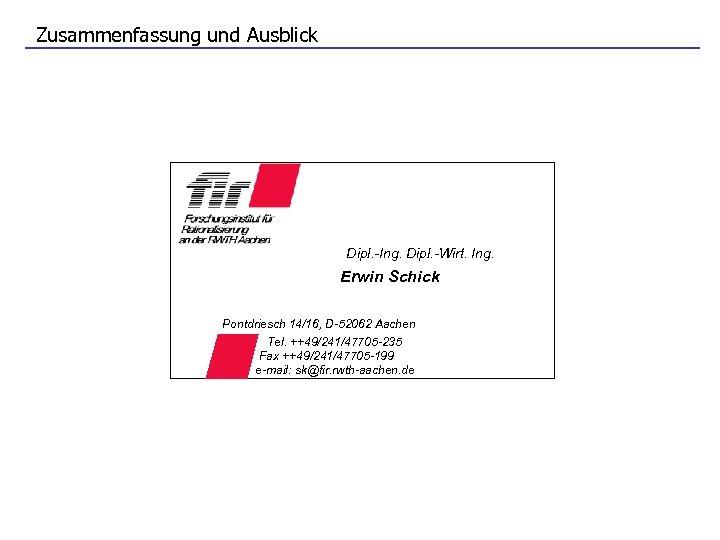 Zusammenfassung und Ausblick Dipl. -Ing. Dipl. -Wirt. Ing. Erwin Schick Pontdriesch 14/16, D-52062 Aachen