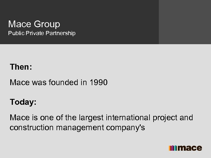 Mace Group Public Private Partnership Then: Mace was founded in 1990 Today: Mace is