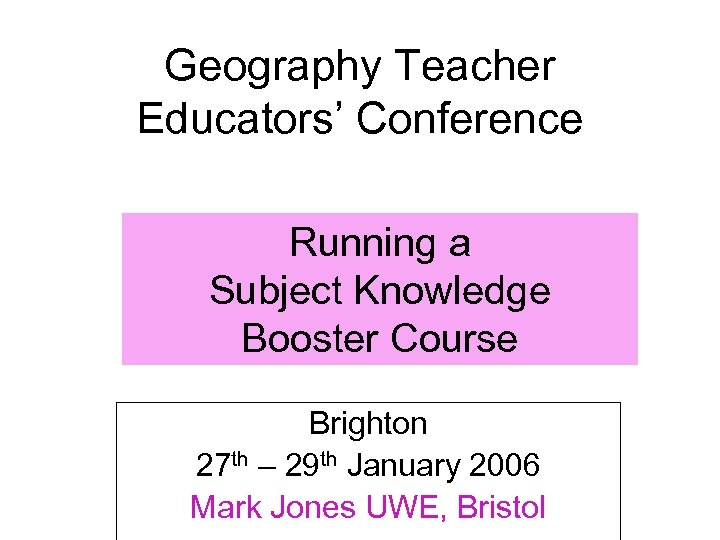 Geography Teacher Educators' Conference Running a Subject Knowledge Booster Course Brighton 27 th –