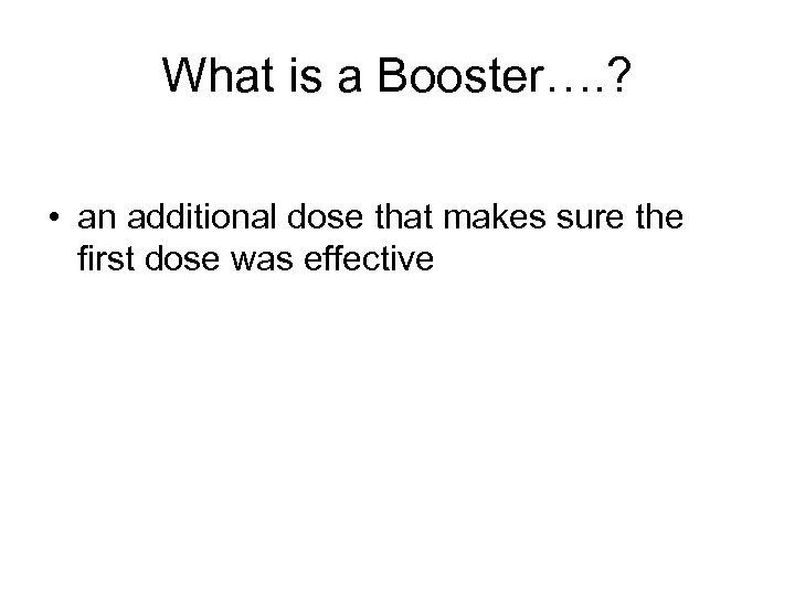 What is a Booster…. ? • an additional dose that makes sure the first
