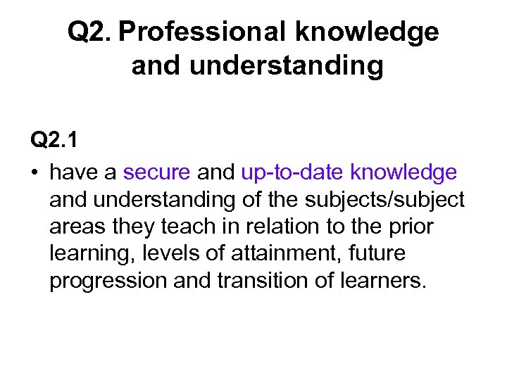 Q 2. Professional knowledge and understanding Q 2. 1 • have a secure and