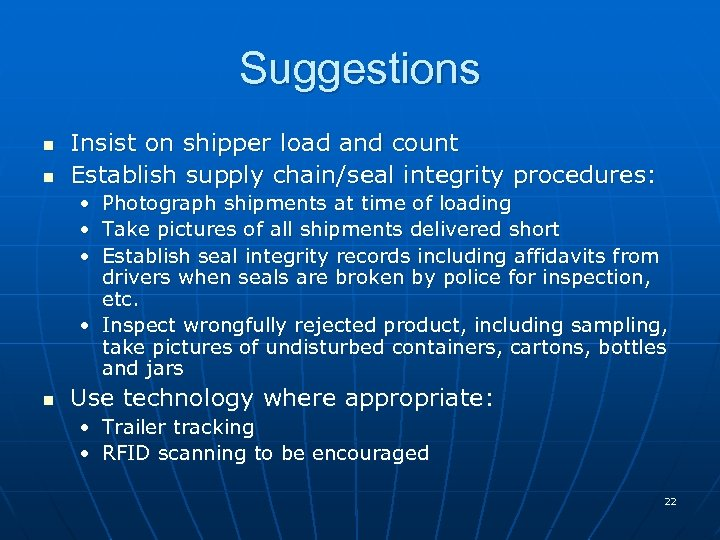 Suggestions n n Insist on shipper load and count Establish supply chain/seal integrity procedures:
